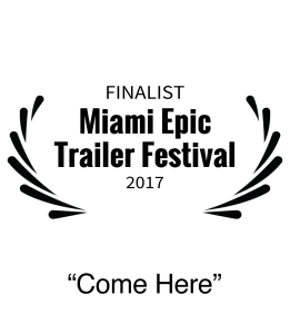 Finalist 2017 Miami Epic Film Festival Best Trailer Editing Come Here